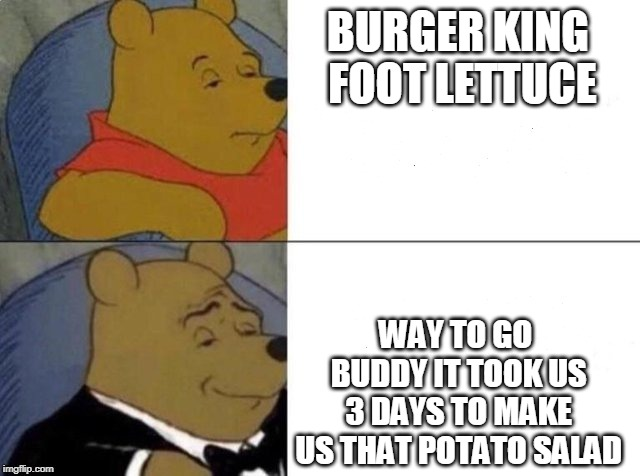 Tuxedo winnie the pooh | BURGER KING FOOT LETTUCE WAY TO GO BUDDY IT TOOK US 3 DAYS TO MAKE US THAT POTATO SALAD | image tagged in tuxedo winnie the pooh | made w/ Imgflip meme maker