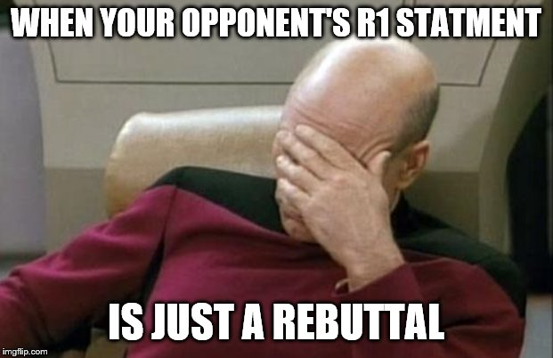 Captain Picard Facepalm Meme | WHEN YOUR OPPONENT'S R1 STATMENT IS JUST A REBUTTAL | image tagged in memes,captain picard facepalm | made w/ Imgflip meme maker