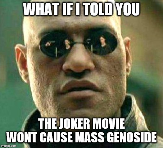 What if i told you | WHAT IF I TOLD YOU THE JOKER MOVIE WONT CAUSE MASS GENOSIDE | image tagged in what if i told you | made w/ Imgflip meme maker