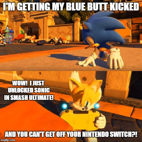 Sonic Forces Tails Nintendo Switch |  I'M GETTING MY BLUE BUTT KICKED; WOW!  I JUST UNLOCKED SONIC IN SMASH ULTIMATE! AND YOU CAN'T GET OFF YOUR NINTENDO SWITCH?! | image tagged in sonic forces tails nintendo switch | made w/ Imgflip meme maker