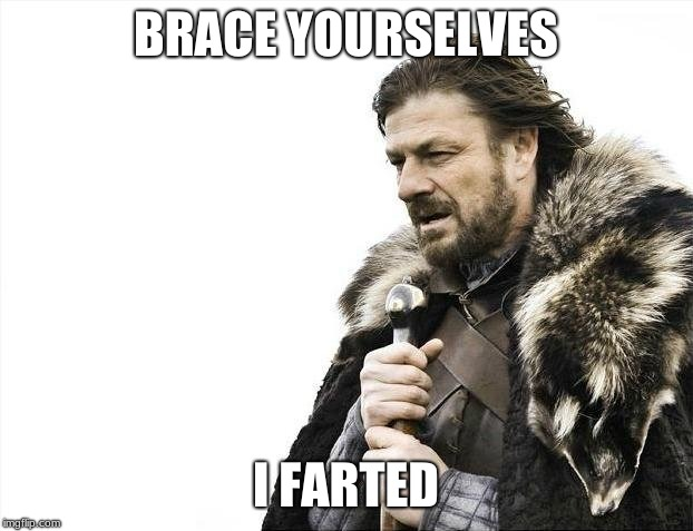 Brace Yourselves X is Coming Meme | BRACE YOURSELVES I FARTED | image tagged in memes,brace yourselves x is coming | made w/ Imgflip meme maker