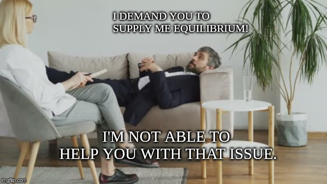 I DEMAND YOU TO SUPPLY ME EQUILIBRIUM! I'M NOT ABLE TO HELP YOU WITH THAT ISSUE. | image tagged in economics | made w/ Imgflip meme maker