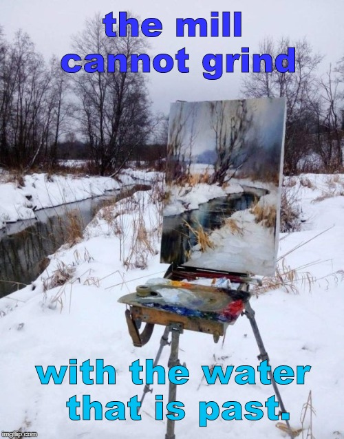 is it an actual painting, or a mirror ? | the mill cannot grind with the water that is past. | image tagged in mirror water stream painting,george herbert quote,philosophy,art,memes | made w/ Imgflip meme maker