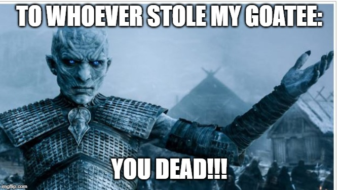 Mr. Frostbite's Mad! | TO WHOEVER STOLE MY GOATEE: YOU DEAD!!! | image tagged in gameofthrones,goatee,stealing is bad,lol,you dead | made w/ Imgflip meme maker