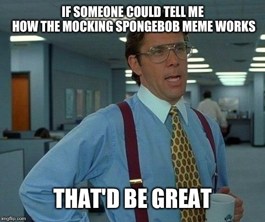 That Would Be Great | IF SOMEONE COULD TELL ME HOW THE MOCKING SPONGEBOB MEME WORKS THAT'D BE GREAT | image tagged in memes,that would be great | made w/ Imgflip meme maker