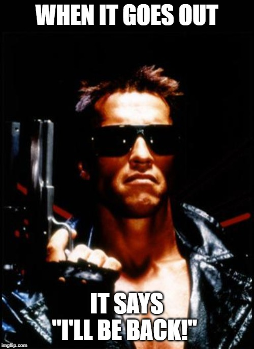 "terminator arnold schwarzenegger | WHEN IT GOES OUT IT SAYS ""I'LL BE BACK!"" 