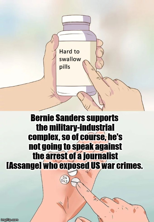 Sanders on Assange | Bernie Sanders supports the military-industrial complex, so of course, he's not going to speak against the arrest of a journalist [Assange]  | image tagged in memes,hard to swallow pills,julian assange,bernie sanders | made w/ Imgflip meme maker