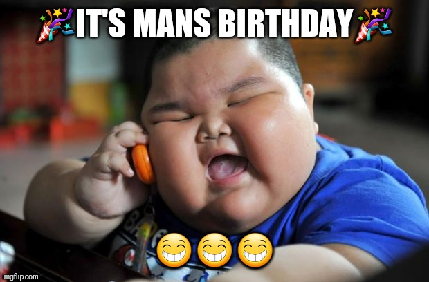Fat Asian Kid | ?IT'S MANS BIRTHDAY? ??? | image tagged in fat asian kid | made w/ Imgflip meme maker