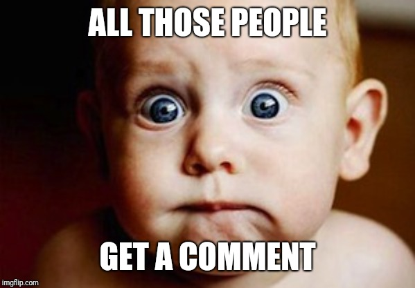 ALL THOSE PEOPLE GET A COMMENT | image tagged in scared face | made w/ Imgflip meme maker