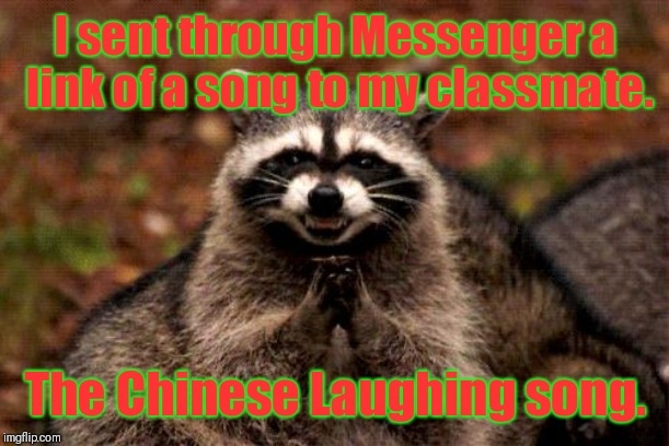 Earworm in Messenger | I sent through Messenger a link of a song to my classmate. The Chinese Laughing song. | image tagged in memes,evil plotting raccoon | made w/ Imgflip meme maker