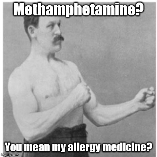 Overly Molly ... Man? | Methamphetamine? You mean my allergy medicine? | image tagged in memes,overly manly man | made w/ Imgflip meme maker
