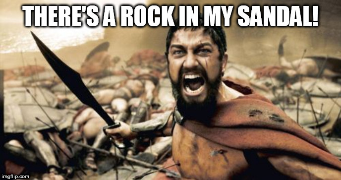 Sparta Leonidas | THERE'S A ROCK IN MY SANDAL! | image tagged in memes,sparta leonidas | made w/ Imgflip meme maker