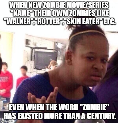 "Black Girl Wat Meme | WHEN NEW ZOMBIE MOVIE/SERIES ""NAME"" THEIR OWM ZOMBIES LIKE ""WALKER"",""ROTTER"",""SKIN EATER"" ETC. EVEN WHEN THE WORD ""ZOMBIE"" HAS EXISTED MORE  
