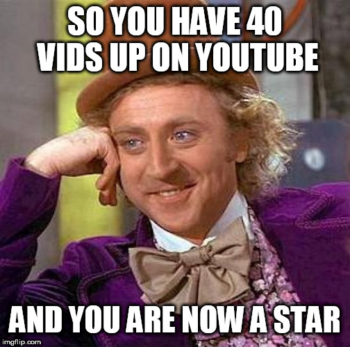 Creepy Condescending Wonka | SO YOU HAVE 40 VIDS UP ON YOUTUBE AND YOU ARE NOW A STAR | image tagged in memes,creepy condescending wonka | made w/ Imgflip meme maker