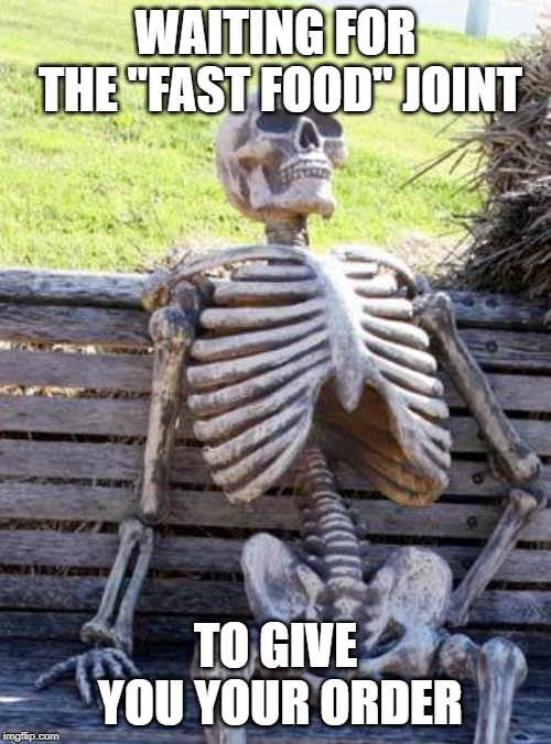 "Waiting Skeleton Meme | WAITING FOR THE ""FAST FOOD"" JOINT TO GIVE YOU YOUR ORDER 