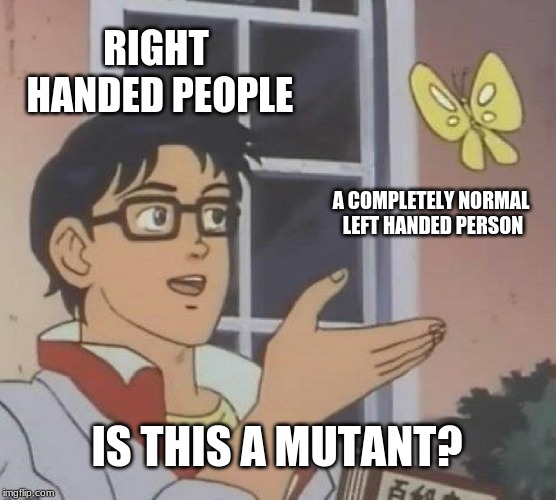 Is This A Pigeon | RIGHT HANDED PEOPLE A COMPLETELY NORMAL LEFT HANDED PERSON IS THIS A MUTANT? | image tagged in memes,is this a pigeon | made w/ Imgflip meme maker