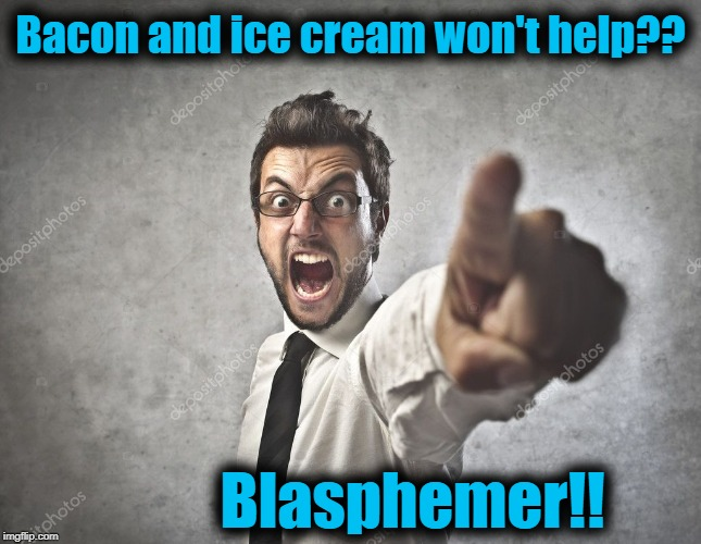 Bacon and ice cream won't help?? Blasphemer!! | made w/ Imgflip meme maker