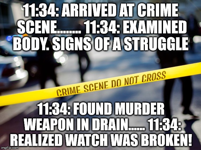 Crime scene Pun | 11:34: ARRIVED AT CRIME SCENE........ 11:34: EXAMINED BODY. SIGNS OF A STRUGGLE 11:34: FOUND MURDER WEAPON IN DRAIN...... 11:34: REALIZED WA | image tagged in crime scene,puns | made w/ Imgflip meme maker