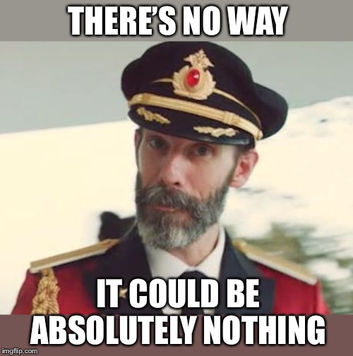 Captain Obvious | THERE'S NO WAY IT COULD BE ABSOLUTELY NOTHING | image tagged in captain obvious | made w/ Imgflip meme maker