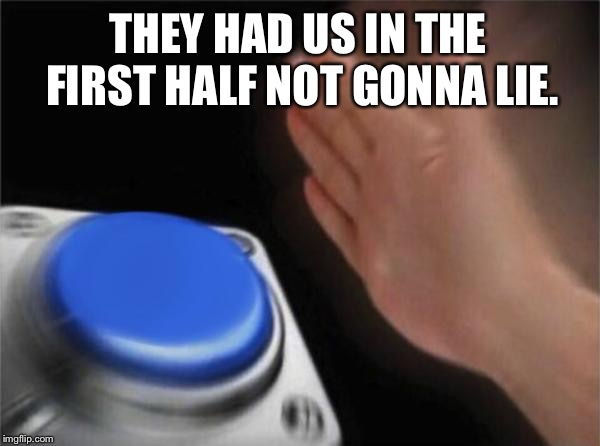 THEY HAD US IN THE FIRST HALF NOT GONNA LIE. | image tagged in memes,blank nut button | made w/ Imgflip meme maker