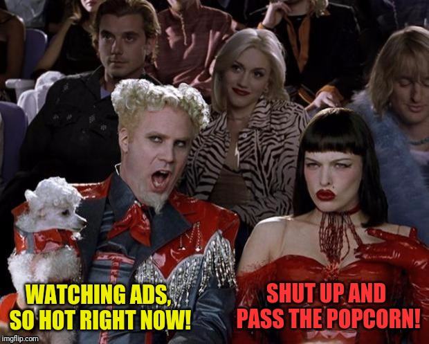 WATCHING ADS, SO HOT RIGHT NOW! SHUT UP AND PASS THE POPCORN! | made w/ Imgflip meme maker