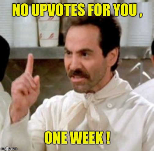 Soup Nazi | NO UPVOTES FOR YOU , ONE WEEK ! | image tagged in soup nazi | made w/ Imgflip meme maker