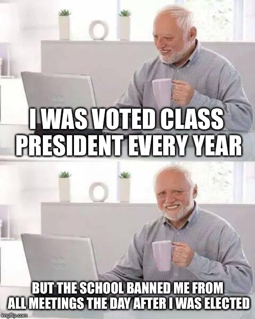 Hide the Pain Harold Meme | I WAS VOTED CLASS PRESIDENT EVERY YEAR BUT THE SCHOOL BANNED ME FROM ALL MEETINGS THE DAY AFTER I WAS ELECTED | image tagged in memes,hide the pain harold | made w/ Imgflip meme maker