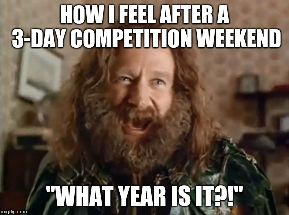 "What Year Is It Meme | HOW I FEEL AFTER A 3-DAY COMPETITION WEEKEND ""WHAT YEAR IS IT?!"" 