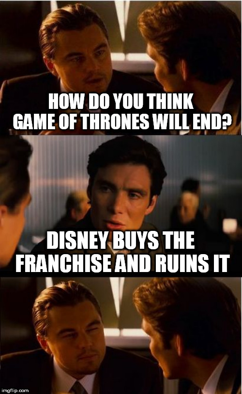 Inception Meme | HOW DO YOU THINK GAME OF THRONES WILL END? DISNEY BUYS THE FRANCHISE AND RUINS IT | image tagged in memes,inception | made w/ Imgflip meme maker