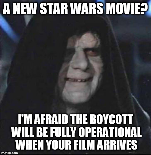 Sidious Error | A NEW STAR WARS MOVIE? I'M AFRAID THE BOYCOTT WILL BE FULLY OPERATIONAL WHEN YOUR FILM ARRIVES | image tagged in memes,sidious error | made w/ Imgflip meme maker