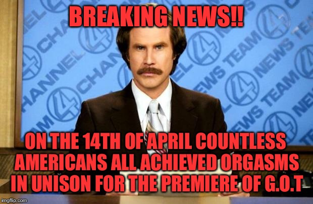 BREAKING NEWS | BREAKING NEWS!! ON THE 14TH OF APRIL COUNTLESS AMERICANS ALL ACHIEVED ORGASMS IN UNISON FOR THE PREMIERE OF G.O.T | image tagged in breaking news | made w/ Imgflip meme maker