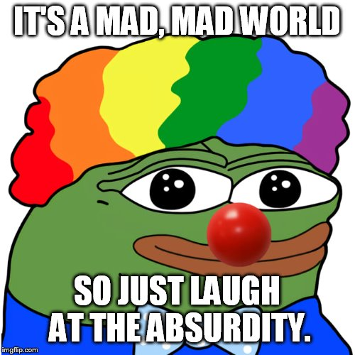 Reality has become a parody |  IT'S A MAD, MAD WORLD; SO JUST LAUGH AT THE ABSURDITY. | image tagged in honk,clown world | made w/ Imgflip meme maker