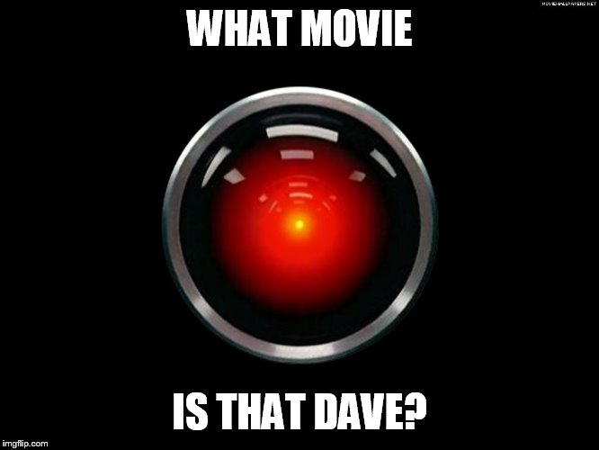 Space Odyssey 2001 Hal | WHAT MOVIE IS THAT DAVE? | image tagged in space odyssey 2001 hal | made w/ Imgflip meme maker