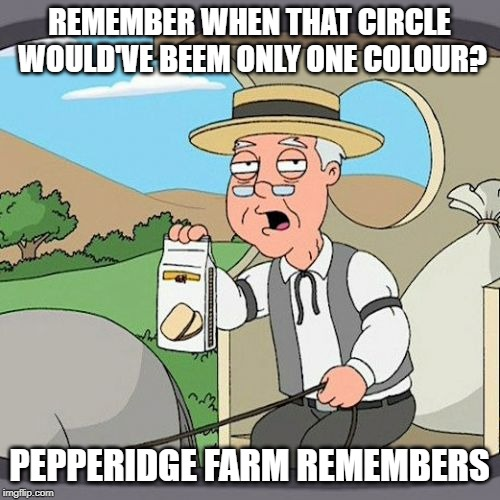 REMEMBER WHEN THAT CIRCLE WOULD'VE BEEM ONLY ONE COLOUR? PEPPERIDGE FARM REMEMBERS | image tagged in memes,pepperidge farm remembers | made w/ Imgflip meme maker