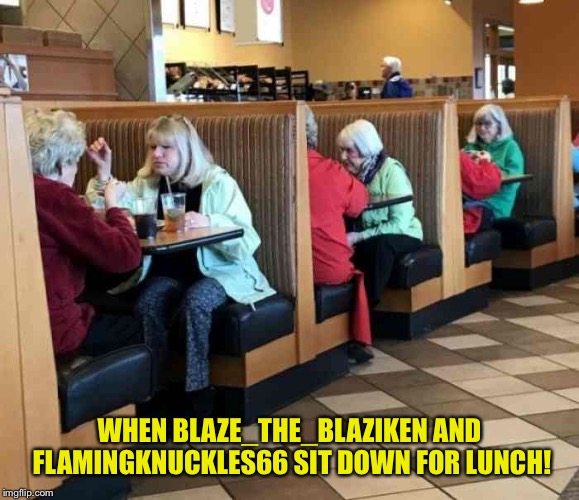 Glitch Week April 8-14 a Blaze_the_Blaziken and FlamingKnuckles66 event | WHEN BLAZE_THE_BLAZIKEN AND FLAMINGKNUCKLES66 SIT DOWN FOR LUNCH! | image tagged in memes,glitch week,alternate realities in each booth | made w/ Imgflip meme maker