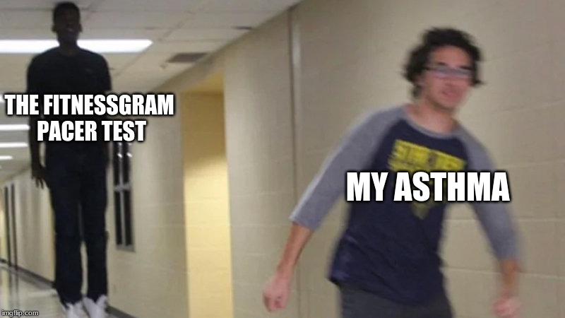 Me back in elementary school |  THE FITNESSGRAM PACER TEST; MY ASTHMA | image tagged in memes,fitnessgram,school,2019,gym,excercise | made w/ Imgflip meme maker