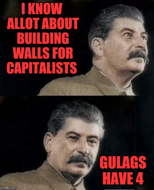 Zionists belong in gulags | I KNOW ALLOT ABOUT BUILDING WALLS FOR CAPITALISTS GULAGS HAVE 4 | image tagged in trump wall,gulag,joseph stalin | made w/ Imgflip meme maker