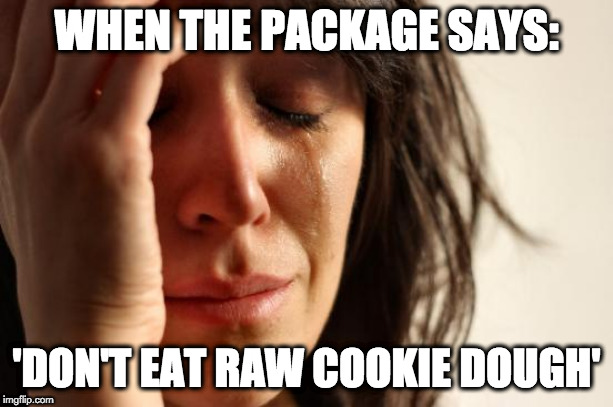 This one really hits home. | WHEN THE PACKAGE SAYS: 'DON'T EAT RAW COOKIE DOUGH' | image tagged in memes,first world problems,raw cookie dough,eat,cookies | made w/ Imgflip meme maker