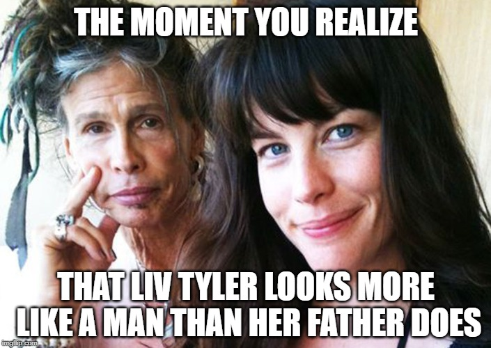 Liv'n on the edge... |  THE MOMENT YOU REALIZE; THAT LIV TYLER LOOKS MORE LIKE A MAN THAN HER FATHER DOES | image tagged in steve tyler,liv tyler,aerosmith | made w/ Imgflip meme maker