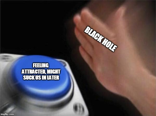 BLACK HOLE FEELING ATTRACTED, MIGHT SUCK US IN LATER | image tagged in memes,blank nut button | made w/ Imgflip meme maker