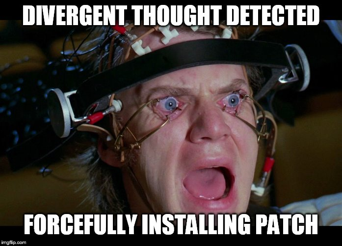 Brainwashing | DIVERGENT THOUGHT DETECTED FORCEFULLY INSTALLING PATCH | image tagged in brainwashing | made w/ Imgflip meme maker