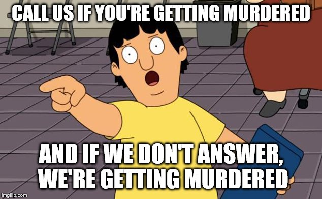 Gene's wisdom | CALL US IF YOU'RE GETTING MURDERED AND IF WE DON'T ANSWER, WE'RE GETTING MURDERED | image tagged in gene bobs burgers,funny | made w/ Imgflip meme maker