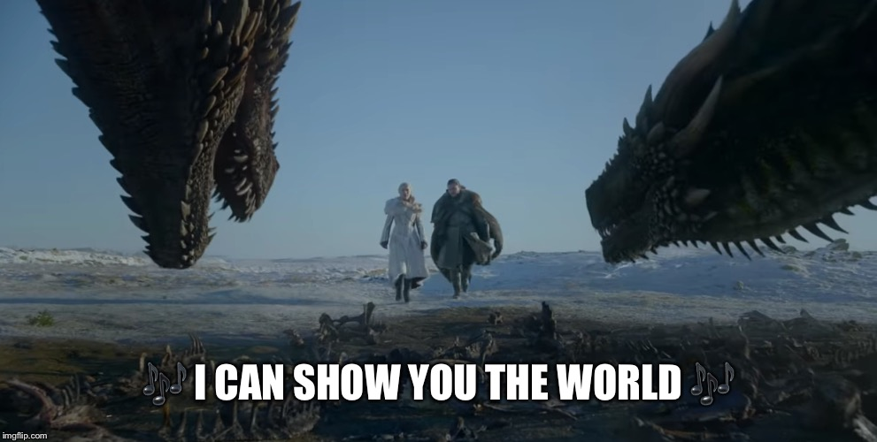 Show me the world | ? I CAN SHOW YOU THE WORLD ? | image tagged in game of thrones,aladdin,john snow,mother of dragons | made w/ Imgflip meme maker