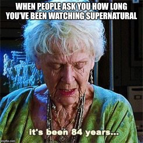 It's been 84 years | WHEN PEOPLE ASK YOU HOW LONG YOU'VE BEEN WATCHING SUPERNATURAL | image tagged in it's been 84 years | made w/ Imgflip meme maker