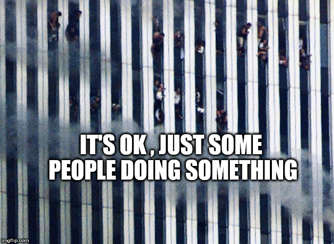 9/11 | IT'S OK , JUST SOME PEOPLE DOING SOMETHING | image tagged in 9/11 | made w/ Imgflip meme maker