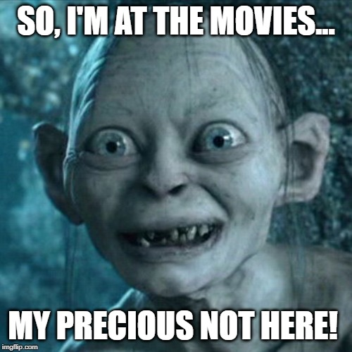Precious Not Here! | SO, I'M AT THE MOVIES... MY PRECIOUS NOT HERE! | image tagged in memes,gollum,my precious,not here,lol funny | made w/ Imgflip meme maker