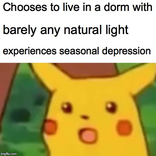 Surprised Pikachu Meme | Chooses to live in a dorm with barely any natural light experiences seasonal depression | image tagged in memes,surprised pikachu | made w/ Imgflip meme maker
