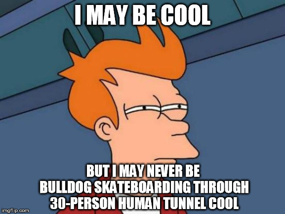 Futurama Fry Meme | I MAY BE COOL BUT I MAY NEVER BE BULLDOG SKATEBOARDING THROUGH 30-PERSON HUMAN TUNNEL COOL | image tagged in memes,futurama fry | made w/ Imgflip meme maker