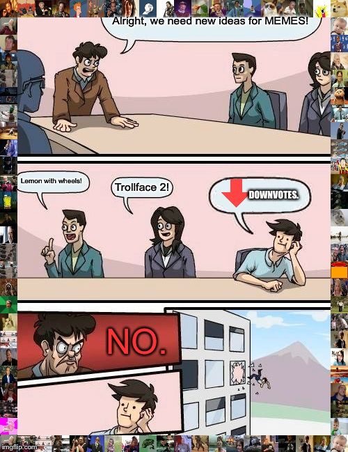 Boardroom Meeting Suggestion Meme | Alright, we need new ideas for MEMES! Lemon with wheels! Trollface 2! NO. DOWNVOTES. | image tagged in memes,boardroom meeting suggestion | made w/ Imgflip meme maker