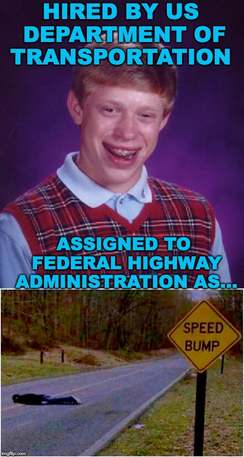 On The Job Training | HIRED BY US DEPARTMENT OF TRANSPORTATION ASSIGNED TO FEDERAL HIGHWAY ADMINISTRATION AS... | image tagged in memes,bad luck brian,bump,highway | made w/ Imgflip meme maker